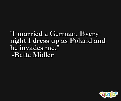 I married a German. Every night I dress up as Poland and he invades me. -Bette Midler