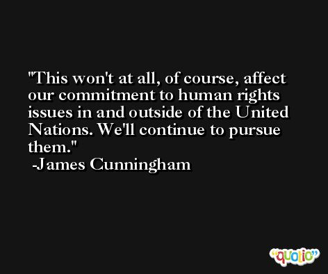 This won't at all, of course, affect our commitment to human rights issues in and outside of the United Nations. We'll continue to pursue them. -James Cunningham