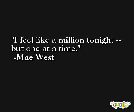 I feel like a million tonight -- but one at a time. -Mae West