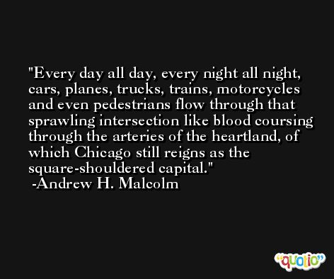 Every day all day, every night all night, cars, planes, trucks, trains, motorcycles and even pedestrians flow through that sprawling intersection like blood coursing through the arteries of the heartland, of which Chicago still reigns as the square-shouldered capital. -Andrew H. Malcolm