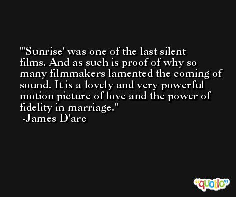 'Sunrise' was one of the last silent films. And as such is proof of why so many filmmakers lamented the coming of sound. It is a lovely and very powerful motion picture of love and the power of fidelity in marriage. -James D'arc