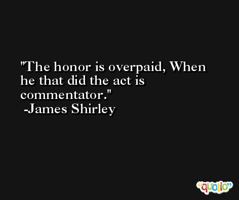 The honor is overpaid, When he that did the act is commentator. -James Shirley