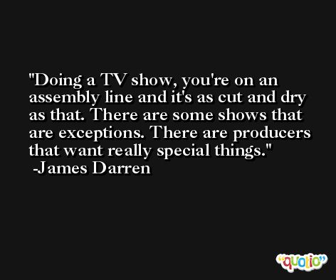 Doing a TV show, you're on an assembly line and it's as cut and dry as that. There are some shows that are exceptions. There are producers that want really special things. -James Darren