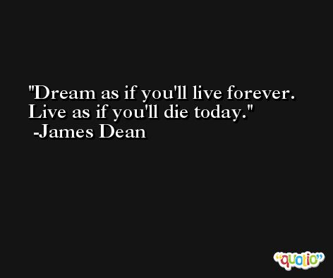 Dream as if you'll live forever. Live as if you'll die today. -James Dean