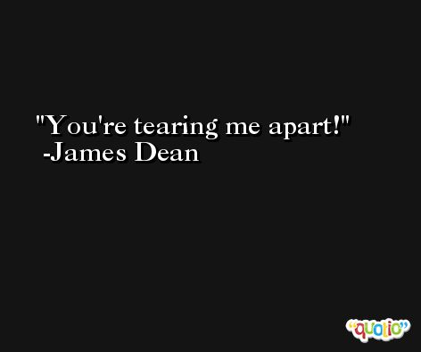You're tearing me apart! -James Dean