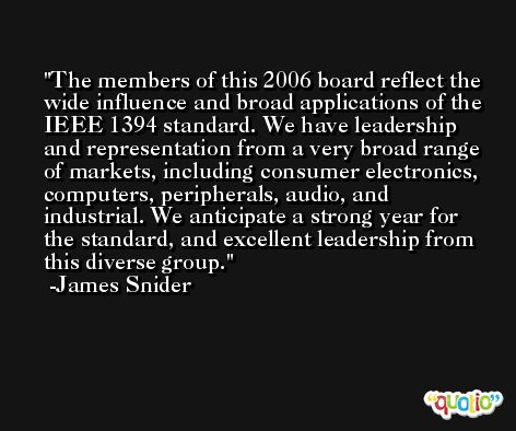 The members of this 2006 board reflect the wide influence and broad applications of the IEEE 1394 standard. We have leadership and representation from a very broad range of markets, including consumer electronics, computers, peripherals, audio, and industrial. We anticipate a strong year for the standard, and excellent leadership from this diverse group. -James Snider