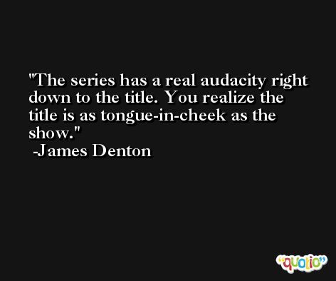 The series has a real audacity right down to the title. You realize the title is as tongue-in-cheek as the show. -James Denton