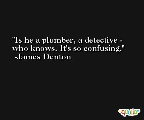 Is he a plumber, a detective - who knows. It's so confusing. -James Denton