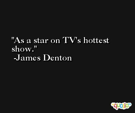 As a star on TV's hottest show. -James Denton