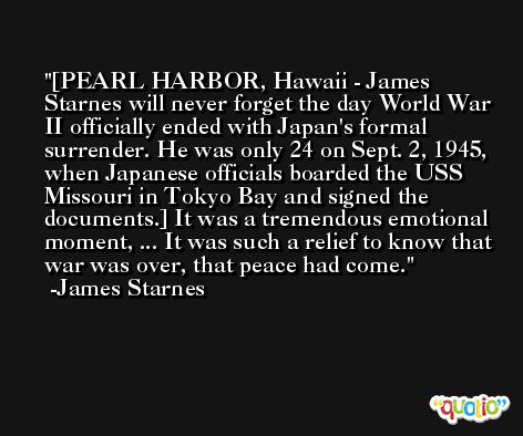 [PEARL HARBOR, Hawaii - James Starnes will never forget the day World War II officially ended with Japan's formal surrender. He was only 24 on Sept. 2, 1945, when Japanese officials boarded the USS Missouri in Tokyo Bay and signed the documents.] It was a tremendous emotional moment, ... It was such a relief to know that war was over, that peace had come. -James Starnes