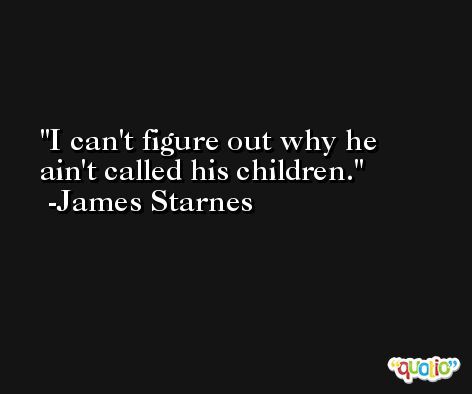 I can't figure out why he ain't called his children. -James Starnes