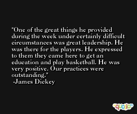 One of the great things he provided during the week under certainly difficult circumstances was great leadership. He was there for the players. He expressed to them they came here to get an education and play basketball. He was very positive. Our practices were outstanding. -James Dickey