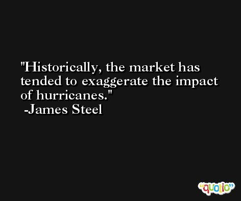 Historically, the market has tended to exaggerate the impact of hurricanes. -James Steel