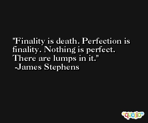 Finality is death. Perfection is finality. Nothing is perfect. There are lumps in it. -James Stephens
