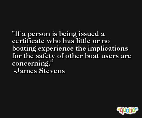 If a person is being issued a certificate who has little or no boating experience the implications for the safety of other boat users are concerning. -James Stevens