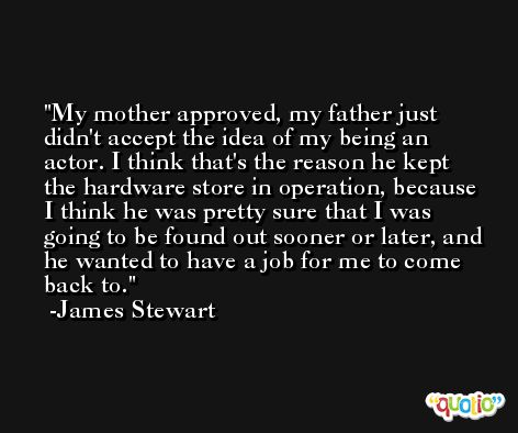 My mother approved, my father just didn't accept the idea of my being an actor. I think that's the reason he kept the hardware store in operation, because I think he was pretty sure that I was going to be found out sooner or later, and he wanted to have a job for me to come back to. -James Stewart