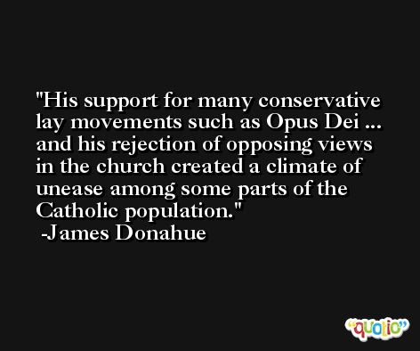 His support for many conservative lay movements such as Opus Dei ... and his rejection of opposing views in the church created a climate of unease among some parts of the Catholic population. -James Donahue