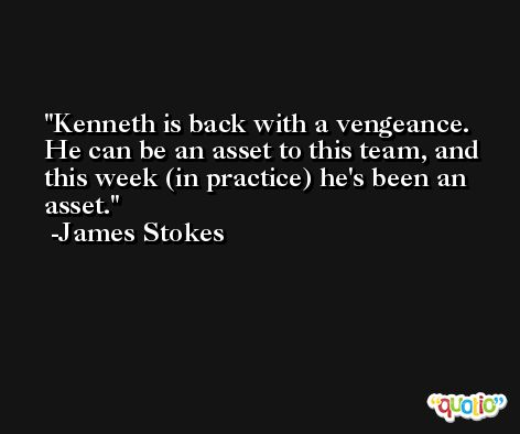 Kenneth is back with a vengeance. He can be an asset to this team, and this week (in practice) he's been an asset. -James Stokes