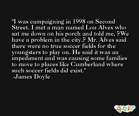 I was campaigning in 1998 on Second Street. I met a man named Lou Alves who sat me down on his porch and told me, ?We have a problem in the city.? Mr. Alves said there were no true soccer fields for the youngsters to play on. He said it was an impediment and was causing some families to move to places like Cumberland where such soccer fields did exist. -James Doyle