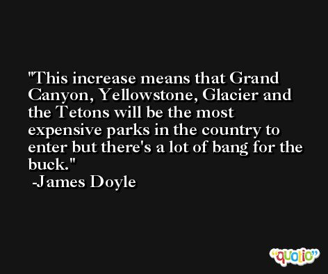 This increase means that Grand Canyon, Yellowstone, Glacier and the Tetons will be the most expensive parks in the country to enter but there's a lot of bang for the buck. -James Doyle