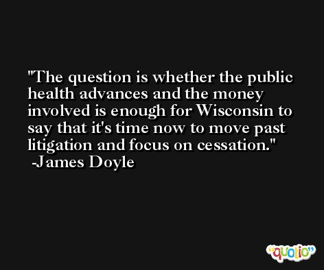 The question is whether the public health advances and the money involved is enough for Wisconsin to say that it's time now to move past litigation and focus on cessation. -James Doyle
