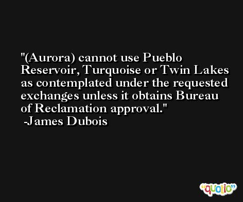(Aurora) cannot use Pueblo Reservoir, Turquoise or Twin Lakes as contemplated under the requested exchanges unless it obtains Bureau of Reclamation approval. -James Dubois