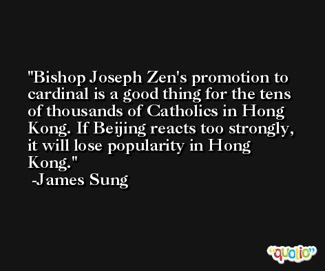 Bishop Joseph Zen's promotion to cardinal is a good thing for the tens of thousands of Catholics in Hong Kong. If Beijing reacts too strongly, it will lose popularity in Hong Kong. -James Sung