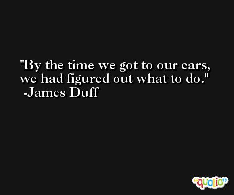 By the time we got to our cars, we had figured out what to do. -James Duff