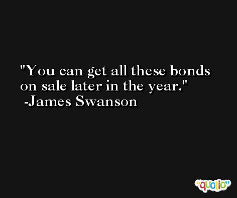 You can get all these bonds on sale later in the year. -James Swanson
