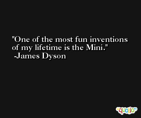 One of the most fun inventions of my lifetime is the Mini. -James Dyson