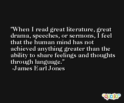 When I read great literature, great drama, speeches, or sermons, I feel that the human mind has not achieved anything greater than the ability to share feelings and thoughts through language. -James Earl Jones