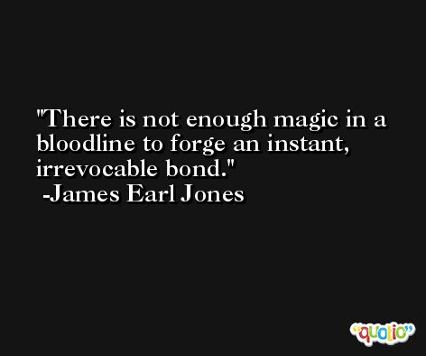 There is not enough magic in a bloodline to forge an instant, irrevocable bond. -James Earl Jones