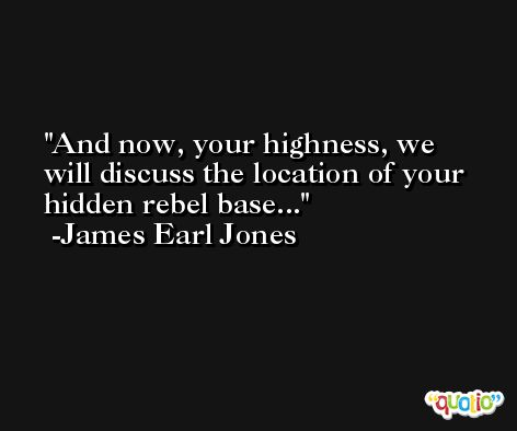 And now, your highness, we will discuss the location of your hidden rebel base... -James Earl Jones