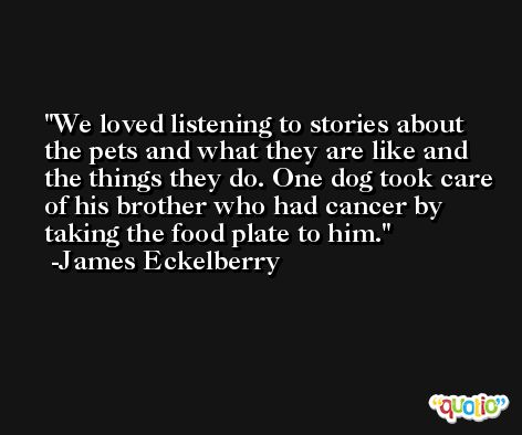 We loved listening to stories about the pets and what they are like and the things they do. One dog took care of his brother who had cancer by taking the food plate to him. -James Eckelberry