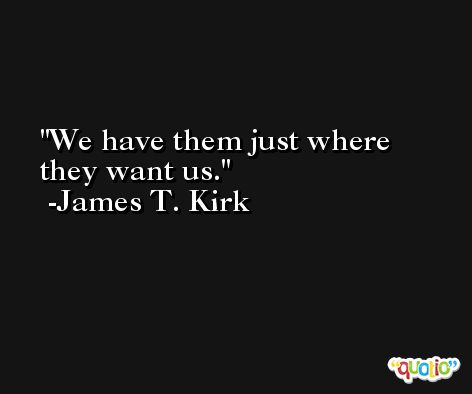 We have them just where they want us. -James T. Kirk