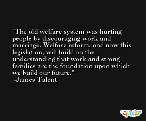 The old welfare system was hurting people by discouraging work and marriage. Welfare reform, and now this legislation, will build on the understanding that work and strong families are the foundation upon which we build our future. -James Talent
