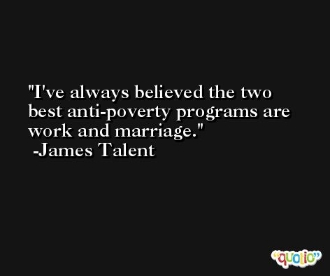 I've always believed the two best anti-poverty programs are work and marriage. -James Talent