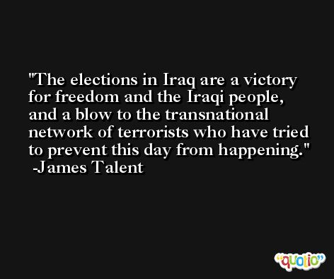 The elections in Iraq are a victory for freedom and the Iraqi people, and a blow to the transnational network of terrorists who have tried to prevent this day from happening. -James Talent