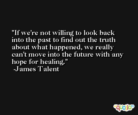 If we're not willing to look back into the past to find out the truth about what happened, we really can't move into the future with any hope for healing. -James Talent