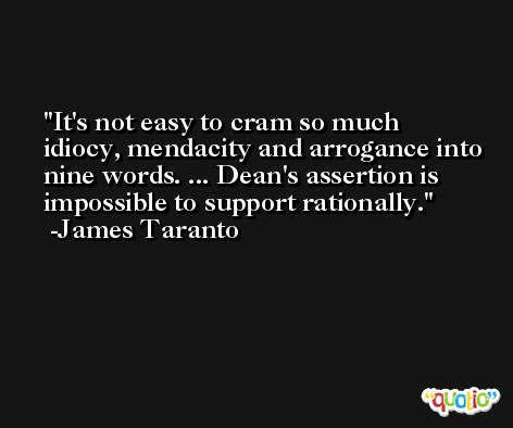 It's not easy to cram so much idiocy, mendacity and arrogance into nine words. ... Dean's assertion is impossible to support rationally. -James Taranto