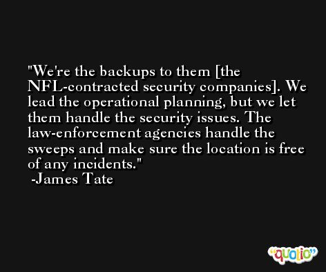 We're the backups to them [the NFL-contracted security companies]. We lead the operational planning, but we let them handle the security issues. The law-enforcement agencies handle the sweeps and make sure the location is free of any incidents. -James Tate