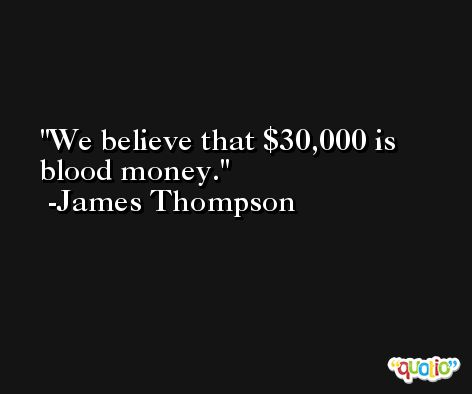 We believe that $30,000 is blood money. -James Thompson