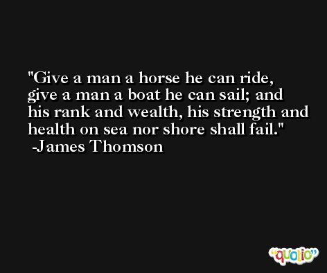 Give a man a horse he can ride, give a man a boat he can sail; and his rank and wealth, his strength and health on sea nor shore shall fail. -James Thomson