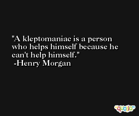 A kleptomaniac is a person who helps himself because he can't help himself. -Henry Morgan