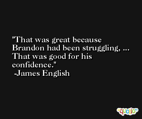 That was great because Brandon had been struggling, ... That was good for his confidence. -James English