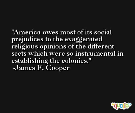 America owes most of its social prejudices to the exaggerated religious opinions of the different sects which were so instrumental in establishing the colonies. -James F. Cooper