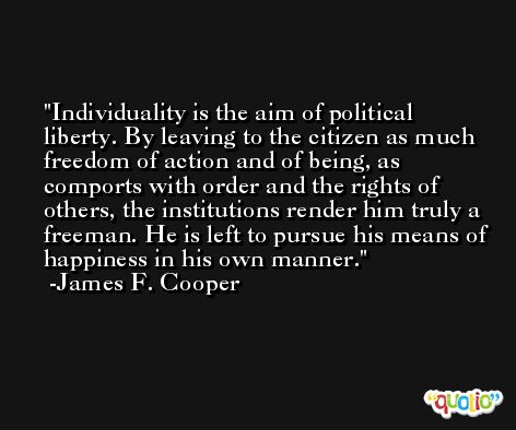 Individuality is the aim of political liberty. By leaving to the citizen as much freedom of action and of being, as comports with order and the rights of others, the institutions render him truly a freeman. He is left to pursue his means of happiness in his own manner. -James F. Cooper
