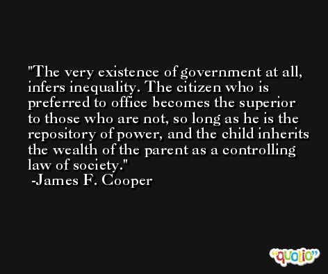 The very existence of government at all, infers inequality. The citizen who is preferred to office becomes the superior to those who are not, so long as he is the repository of power, and the child inherits the wealth of the parent as a controlling law of society. -James F. Cooper