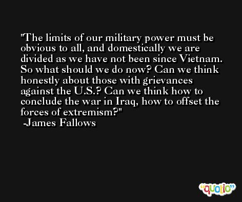 The limits of our military power must be obvious to all, and domestically we are divided as we have not been since Vietnam. So what should we do now? Can we think honestly about those with grievances against the U.S.? Can we think how to conclude the war in Iraq, how to offset the forces of extremism? -James Fallows