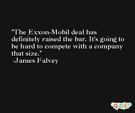 The Exxon-Mobil deal has definitely raised the bar. It's going to be hard to compete with a company that size. -James Falvey